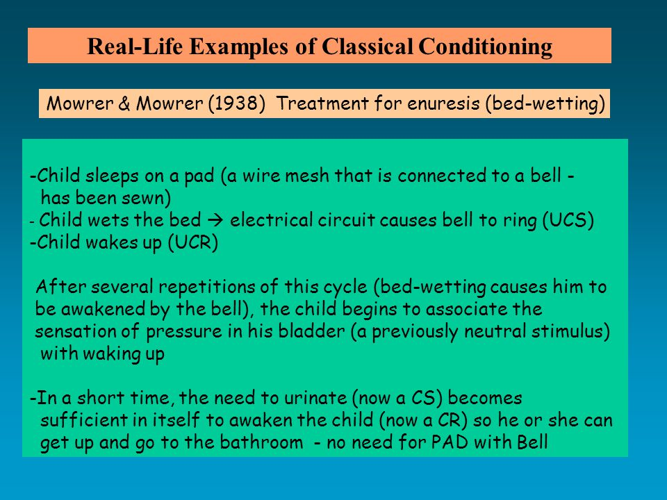 Real-Life Examples of Classical Conditioning -Child sleeps on a pad (a wire mesh that is connected to a bell - has been sewn) - Child wets the bed  electrical circuit causes bell to ring (UCS) -Child wakes up (UCR) After several repetitions of this cycle (bed-wetting causes him to be awakened by the bell), the child begins to associate the sensation of pressure in his bladder (a previously neutral stimulus) with waking up -In a short time, the need to urinate (now a CS) becomes sufficient in itself to awaken the child (now a CR) so he or she can get up and go to the bathroom - no need for PAD with Bell Mowrer & Mowrer (1938) Treatment for enuresis (bed-wetting)