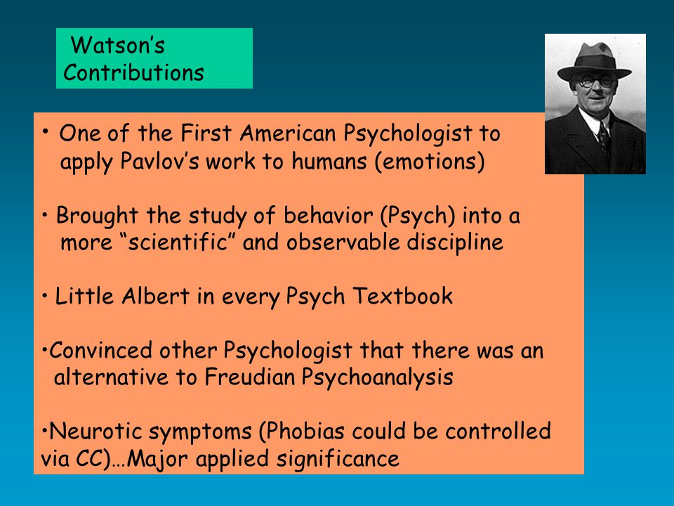One of the First American Psychologist to apply Pavlov's work to humans (emotions) Brought the study of behavior (Psych) into a more scientific and observable discipline Little Albert in every Psych Textbook Convinced other Psychologist that there was an alternative to Freudian Psychoanalysis Neurotic symptoms (Phobias could be controlled via CC)…Major applied significance Watson's Contributions