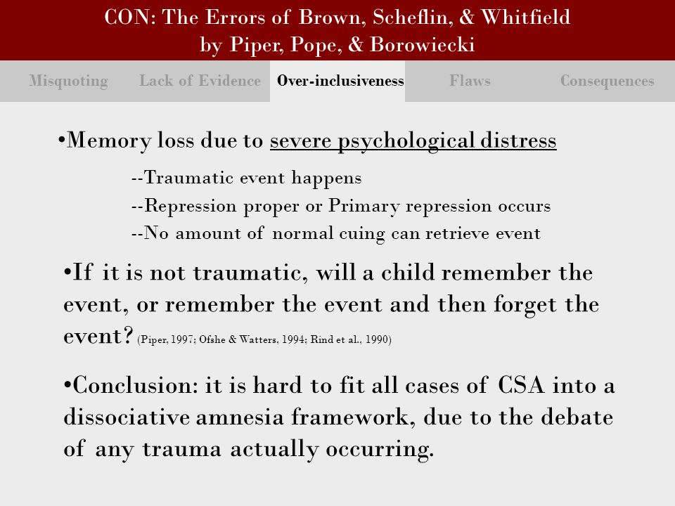Misquoting Lack of Evidence Over-inclusiveness Flaws Consequences Memory loss due to severe psychological distress --Traumatic event happens --Repression proper or Primary repression occurs --No amount of normal cuing can retrieve event If it is not traumatic, will a child remember the event, or remember the event and then forget the event.