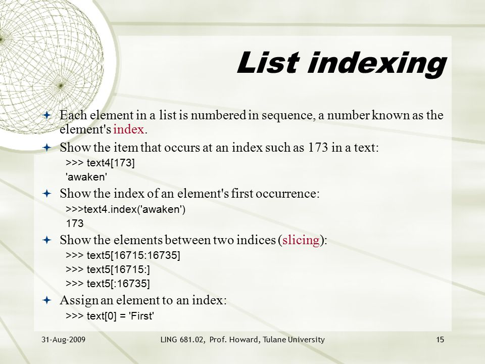 31-Aug-2009LING 681.02, Prof. Howard, Tulane University15 List indexing  Each element in a list is numbered in sequence, a number known as the elemen