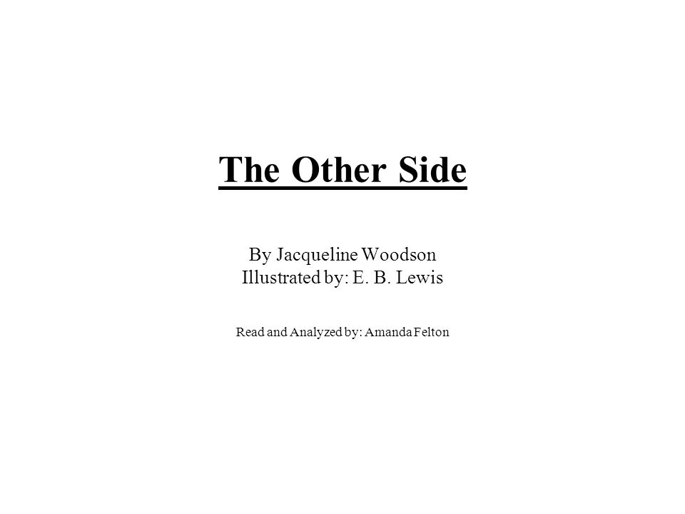 The Other Side By Jacqueline Woodson Illustrated by: E. B. Lewis Read and Analyzed by: Amanda Felton