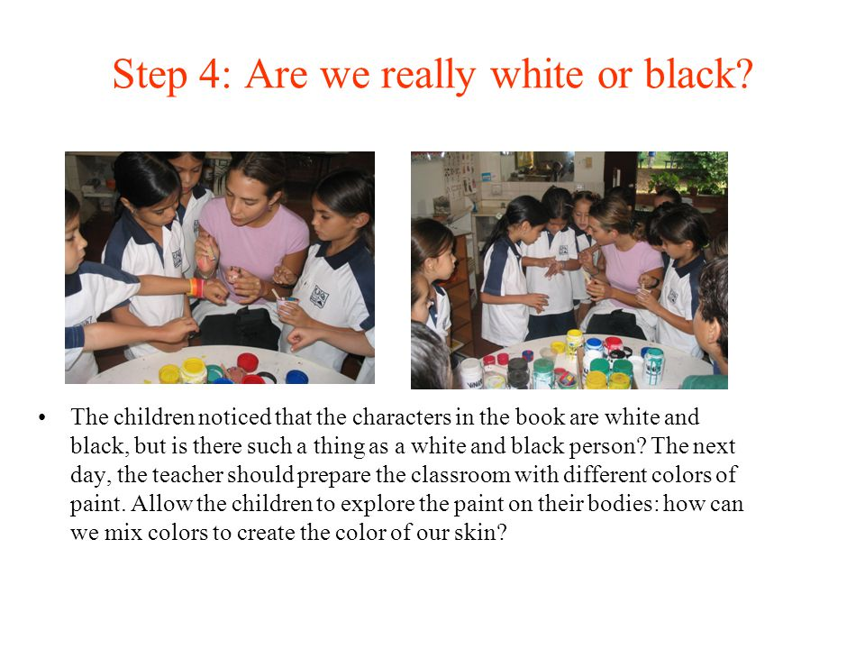 Step 4: Are we really white or black? The children noticed that the characters in the book are white and black, but is there such a thing as a white a
