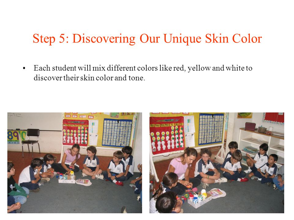 Step 5: Discovering Our Unique Skin Color Each student will mix different colors like red, yellow and white to discover their skin color and tone.