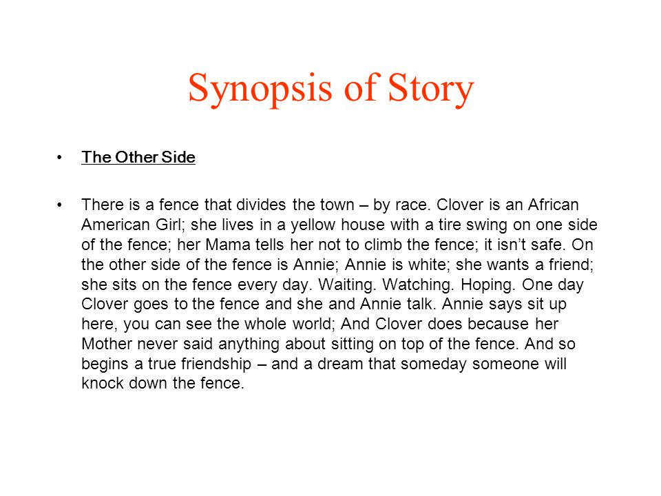 Synopsis of Story The Other Side There is a fence that divides the town – by race. Clover is an African American Girl; she lives in a yellow house wit