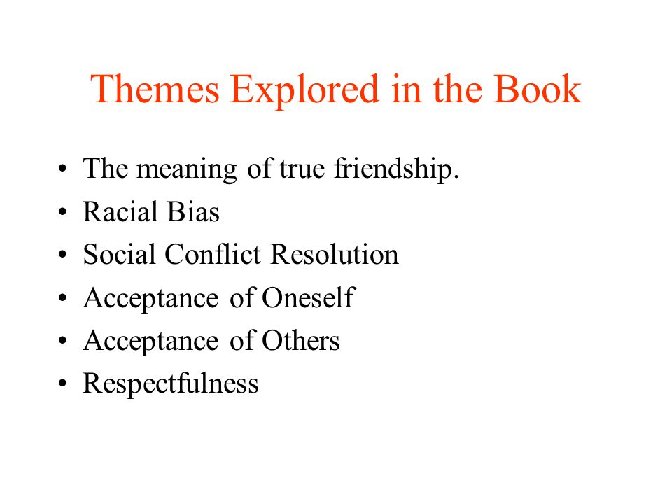 Themes Explored in the Book The meaning of true friendship. Racial Bias Social Conflict Resolution Acceptance of Oneself Acceptance of Others Respectf