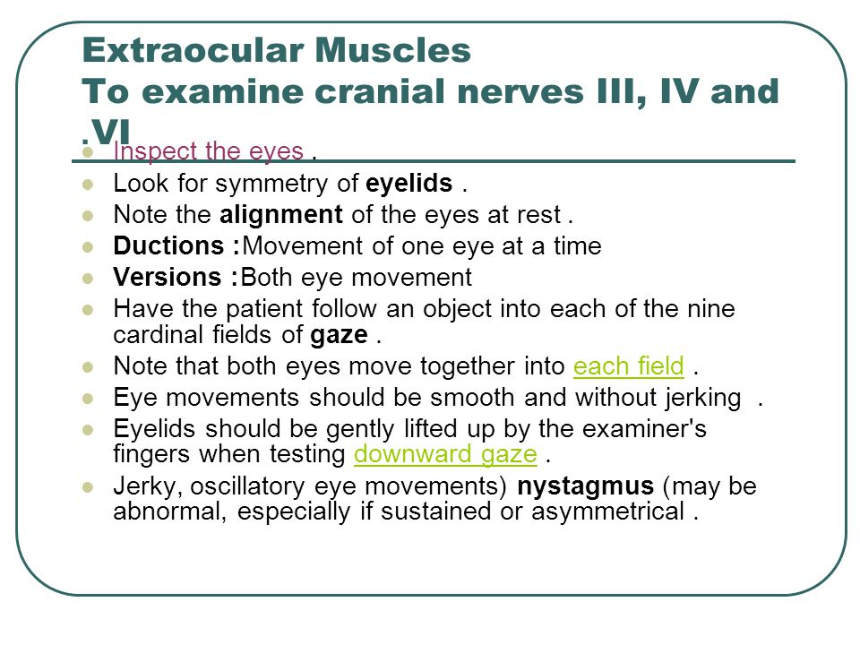 Extraocular Muscles To examine cranial nerves III, IV and VI. Inspect the eyes. Look for symmetry of eyelids. Note the alignment of the eyes at rest.
