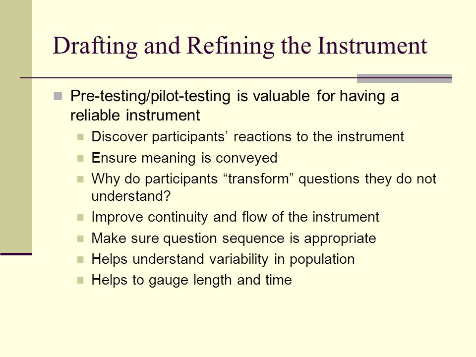 Drafting and Refining the Instrument Pre-testing/pilot-testing is valuable for having a reliable instrument Discover participants' reactions to the in