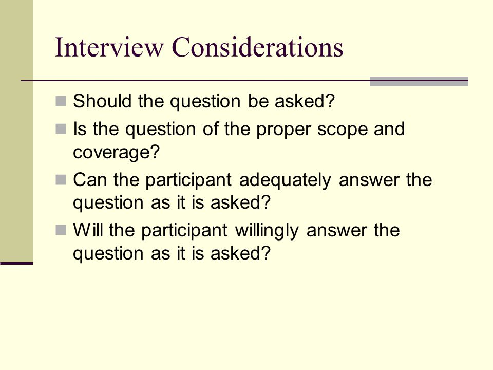 Interview Considerations Should the question be asked? Is the question of the proper scope and coverage? Can the participant adequately answer the que