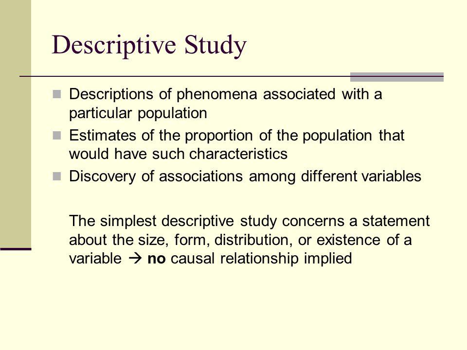Descriptive Study Descriptions of phenomena associated with a particular population Estimates of the proportion of the population that would have such