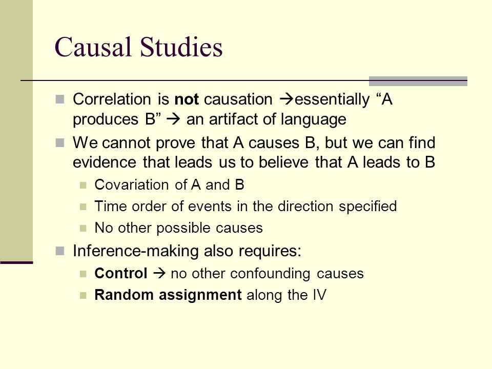 """Causal Studies Correlation is not causation  essentially """"A produces B""""  an artifact of language We cannot prove that A causes B, but we can find ev"""