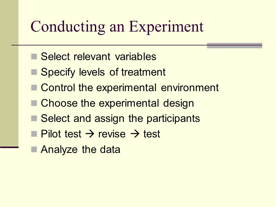 Conducting an Experiment Select relevant variables Specify levels of treatment Control the experimental environment Choose the experimental design Sel