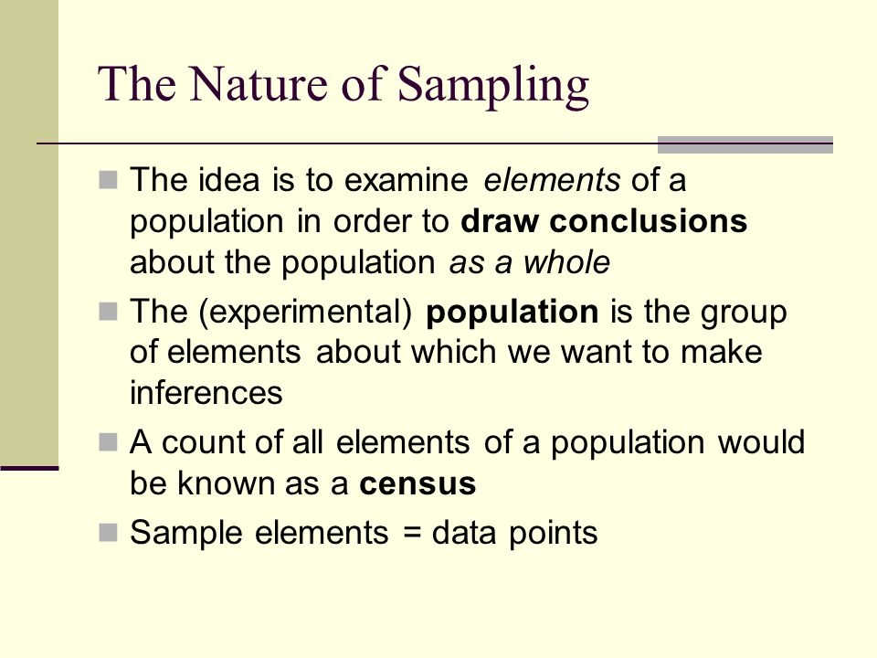 The Nature of Sampling The idea is to examine elements of a population in order to draw conclusions about the population as a whole The (experimental)