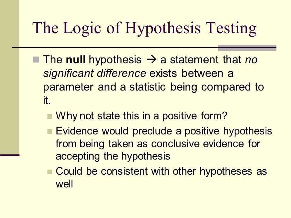 The Logic of Hypothesis Testing The null hypothesis  a statement that no significant difference exists between a parameter and a statistic being comp