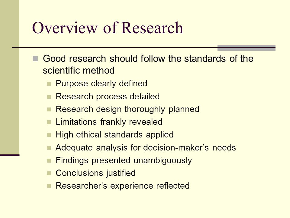 Overview of Research Good research should follow the standards of the scientific method Purpose clearly defined Research process detailed Research des