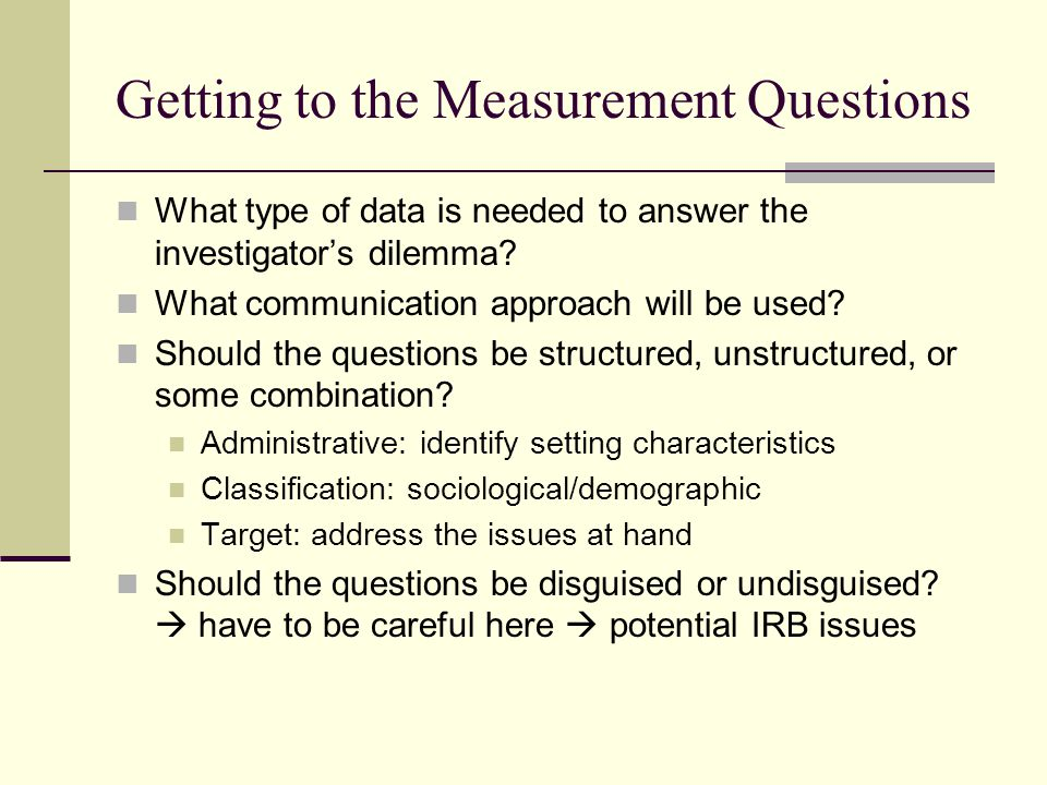 Getting to the Measurement Questions What type of data is needed to answer the investigator's dilemma? What communication approach will be used? Shoul
