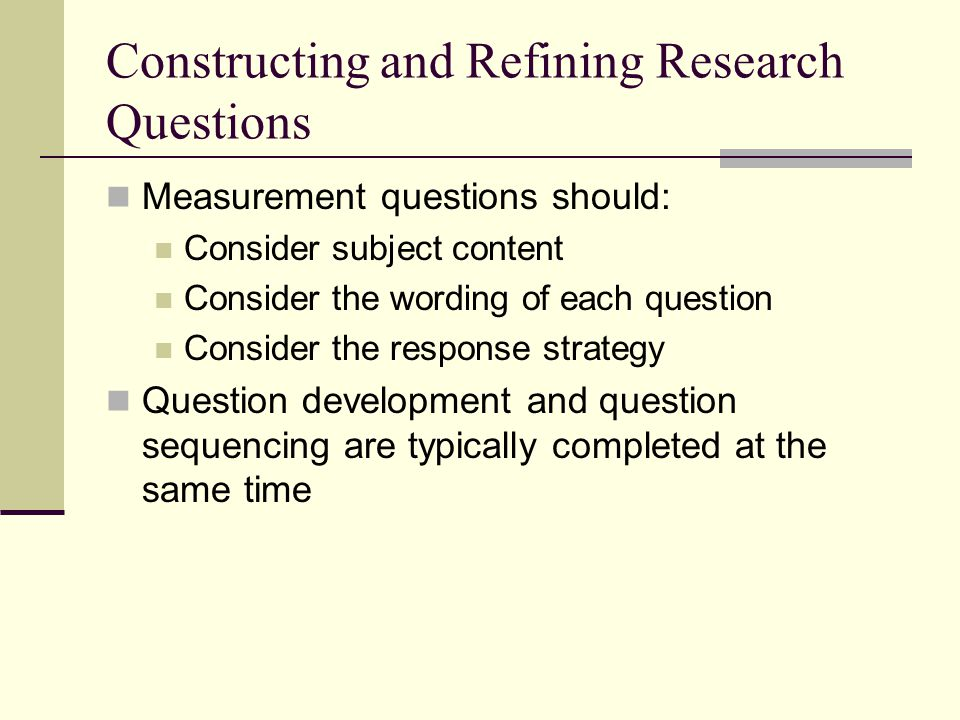 Constructing and Refining Research Questions Measurement questions should: Consider subject content Consider the wording of each question Consider the