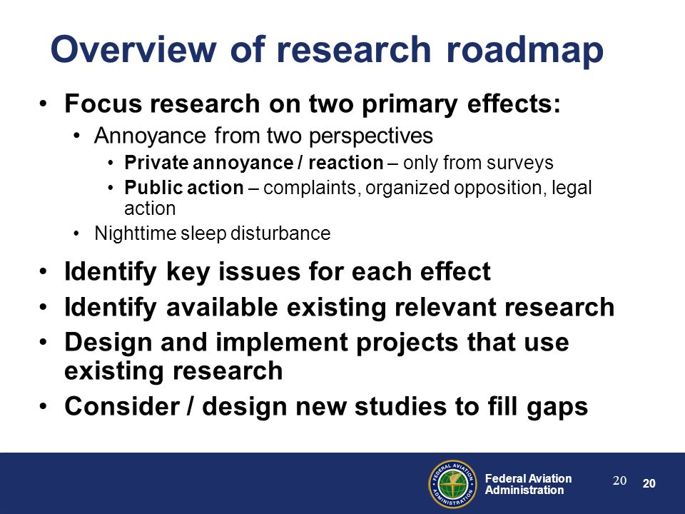 20 Federal Aviation Administration 20 Overview of research roadmap Focus research on two primary effects: Annoyance from two perspectives Private annoyance / reaction – only from surveys Public action – complaints, organized opposition, legal action Nighttime sleep disturbance Identify key issues for each effect Identify available existing relevant research Design and implement projects that use existing research Consider / design new studies to fill gaps