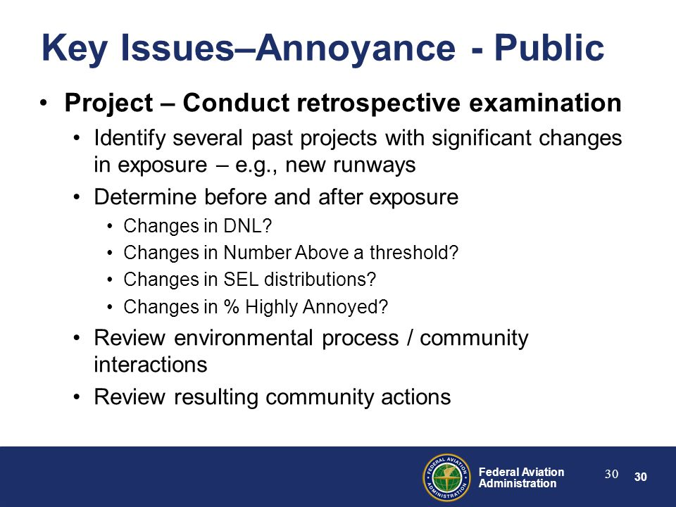 30 Federal Aviation Administration 30 Key Issues–Annoyance - Public Project – Conduct retrospective examination Identify several past projects with significant changes in exposure – e.g., new runways Determine before and after exposure Changes in DNL.