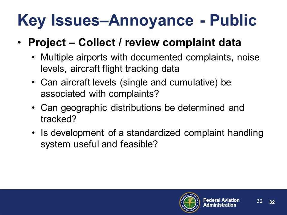 32 Federal Aviation Administration 32 Key Issues–Annoyance - Public Project – Collect / review complaint data Multiple airports with documented complaints, noise levels, aircraft flight tracking data Can aircraft levels (single and cumulative) be associated with complaints.