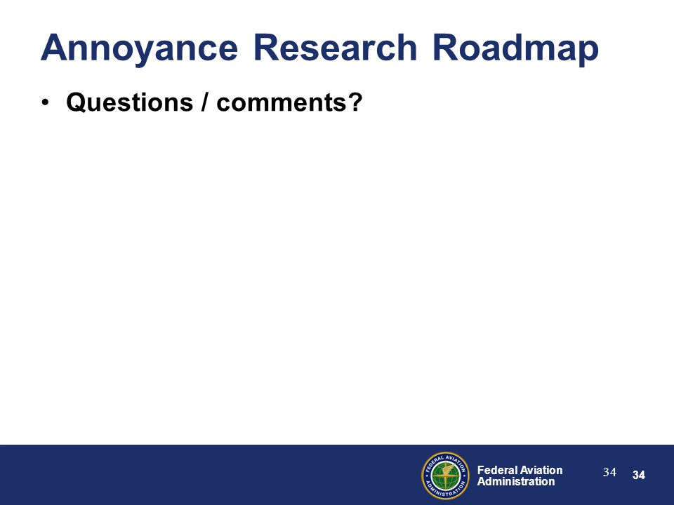 34 Federal Aviation Administration 34 Annoyance Research Roadmap Questions / comments?