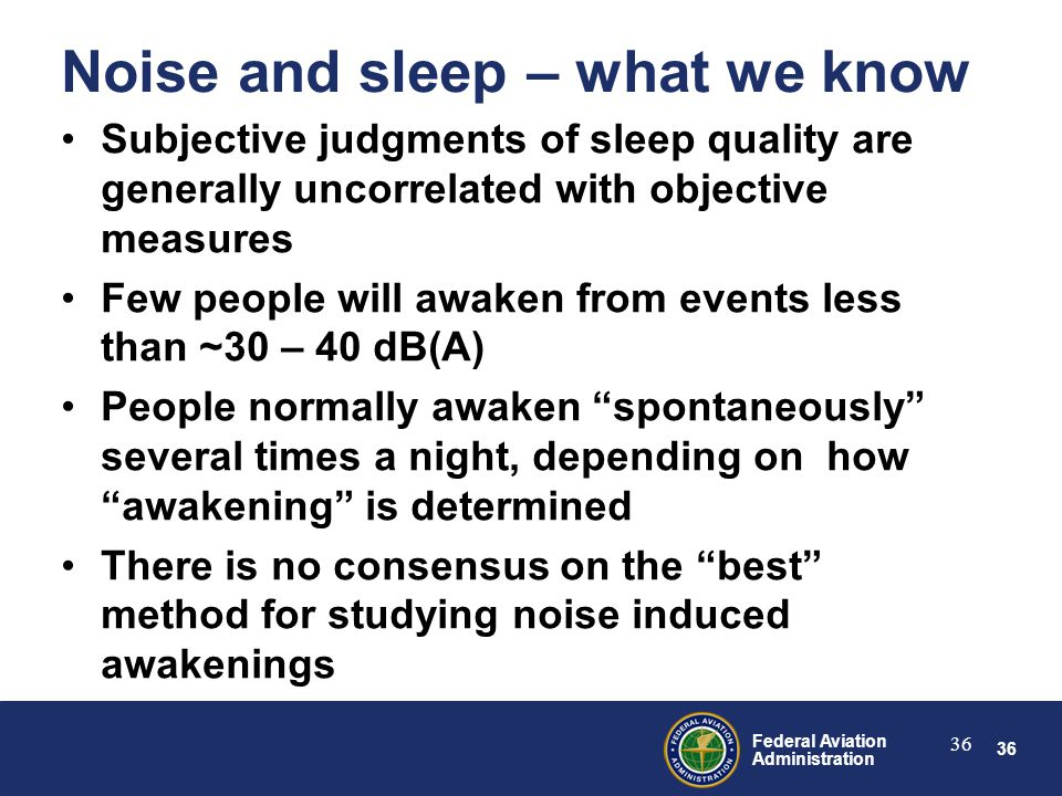 36 Federal Aviation Administration 36 Noise and sleep – what we know Subjective judgments of sleep quality are generally uncorrelated with objective measures Few people will awaken from events less than ~30 – 40 dB(A) People normally awaken spontaneously several times a night, depending on how awakening is determined There is no consensus on the best method for studying noise induced awakenings