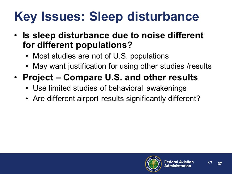 37 Federal Aviation Administration 37 Key Issues: Sleep disturbance Is sleep disturbance due to noise different for different populations.