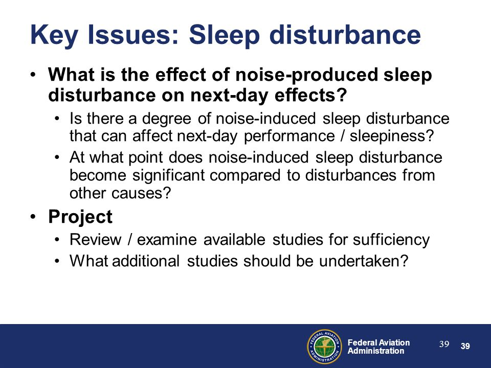 39 Federal Aviation Administration 39 Key Issues: Sleep disturbance What is the effect of noise-produced sleep disturbance on next-day effects.