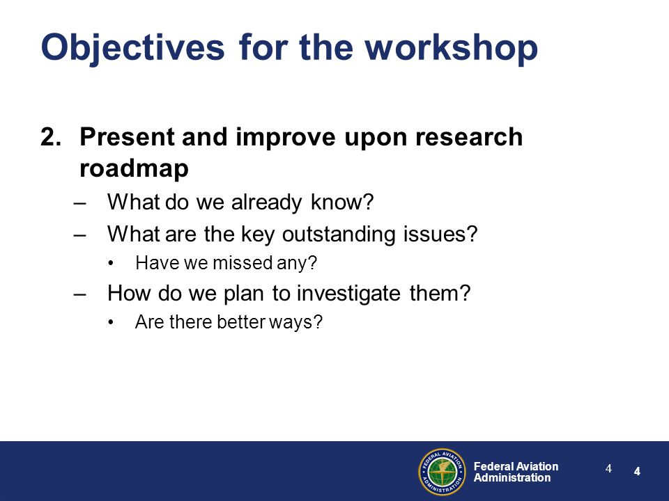 4 Federal Aviation Administration 4 2.Present and improve upon research roadmap –What do we already know.