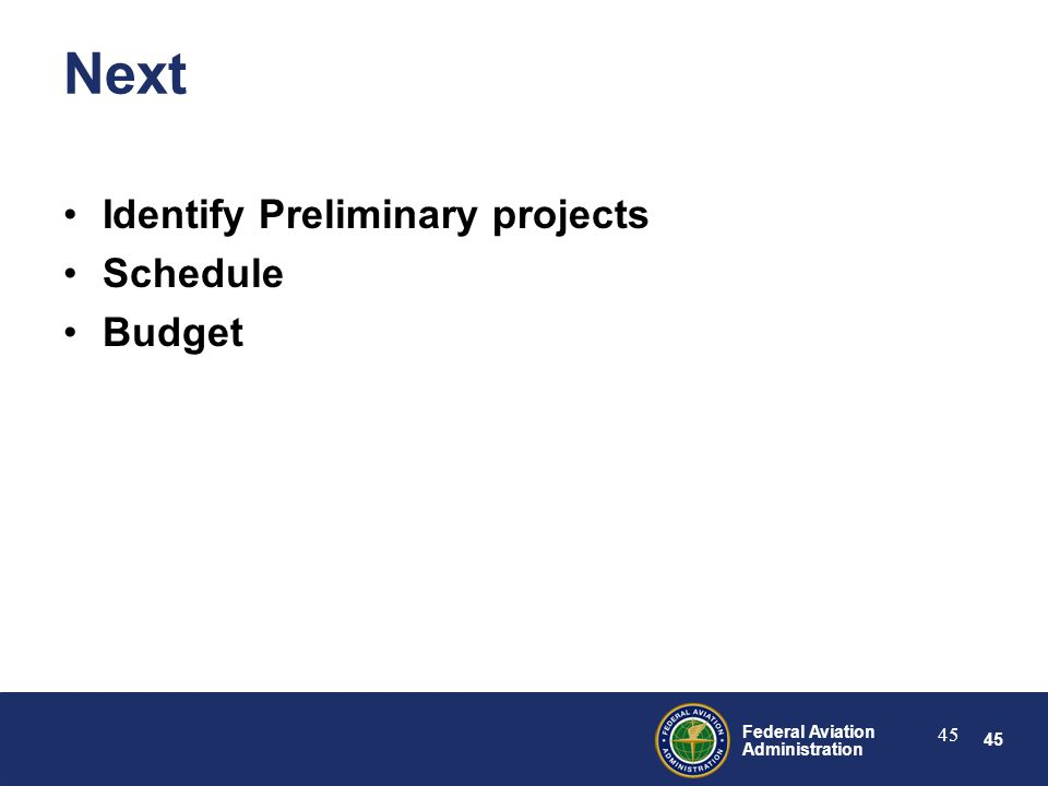 45 Federal Aviation Administration 45 Next Identify Preliminary projects Schedule Budget