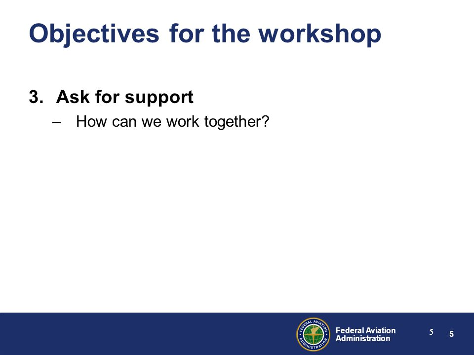 5 Federal Aviation Administration 5 3.Ask for support –How can we work together.