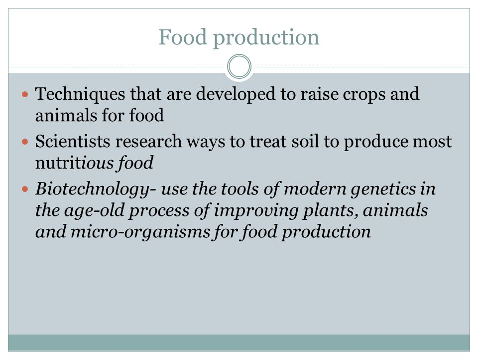 Food production Techniques that are developed to raise crops and animals for food Scientists research ways to treat soil to produce most nutritious food Biotechnology- use the tools of modern genetics in the age-old process of improving plants, animals and micro-organisms for food production