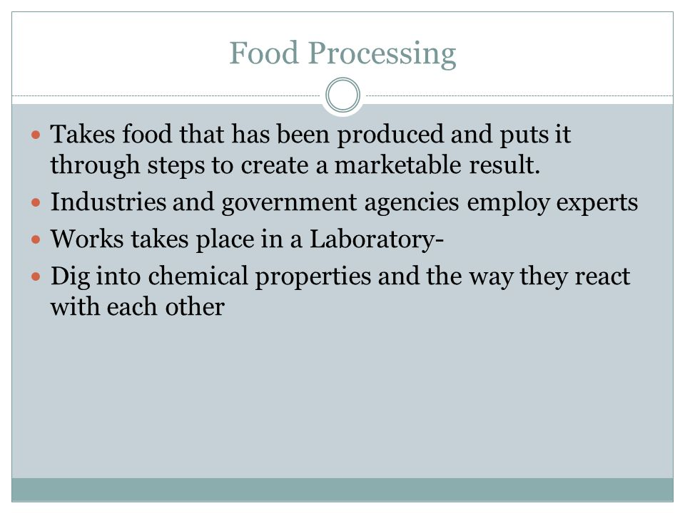 Food Processing Takes food that has been produced and puts it through steps to create a marketable result.