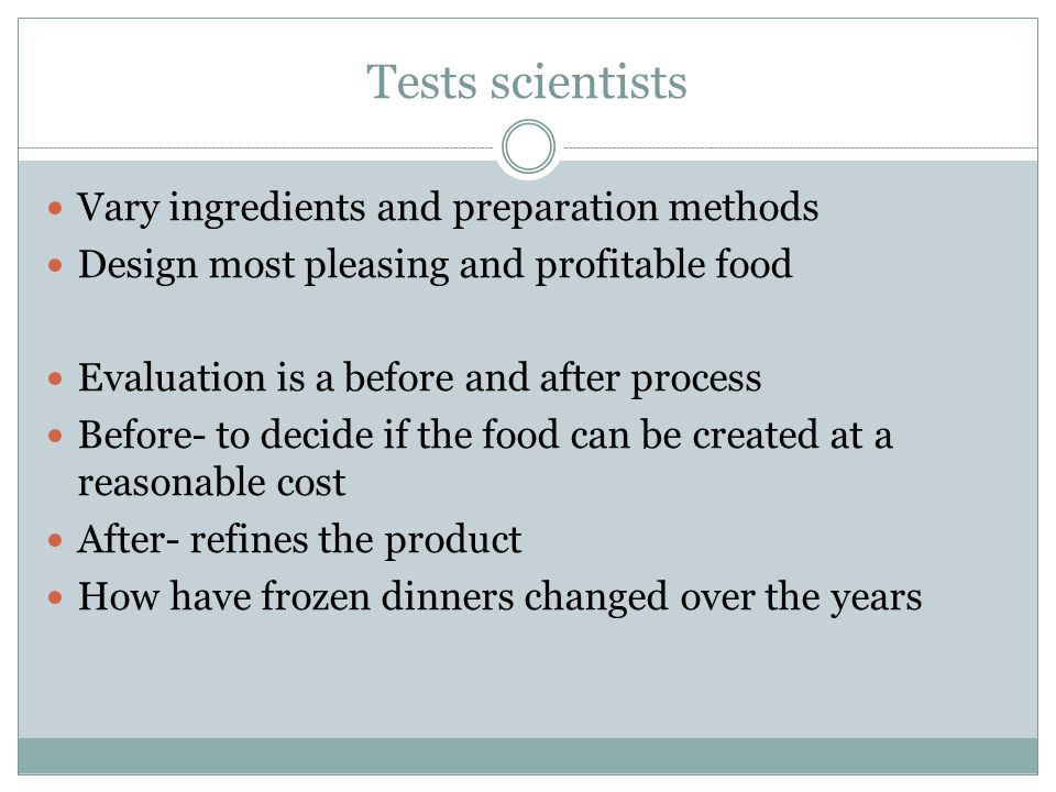 Tests scientists Vary ingredients and preparation methods Design most pleasing and profitable food Evaluation is a before and after process Before- to decide if the food can be created at a reasonable cost After- refines the product How have frozen dinners changed over the years