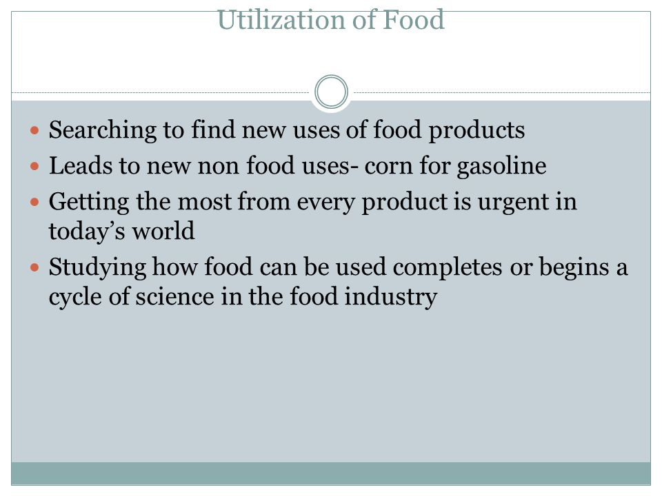 Utilization of Food Searching to find new uses of food products Leads to new non food uses- corn for gasoline Getting the most from every product is urgent in today's world Studying how food can be used completes or begins a cycle of science in the food industry