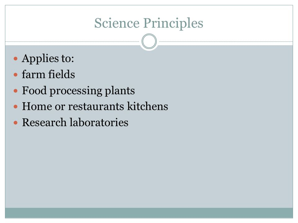Science Principles Applies to: farm fields Food processing plants Home or restaurants kitchens Research laboratories