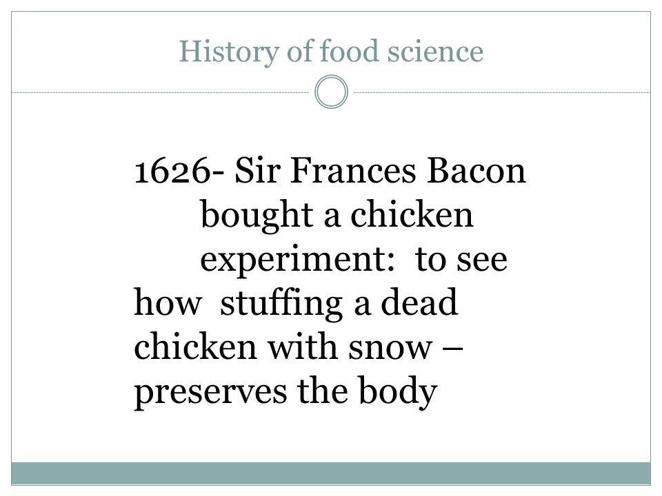 History of food science 1626- Sir Frances Bacon bought a chicken experiment: to see how stuffing a dead chicken with snow – preserves the body