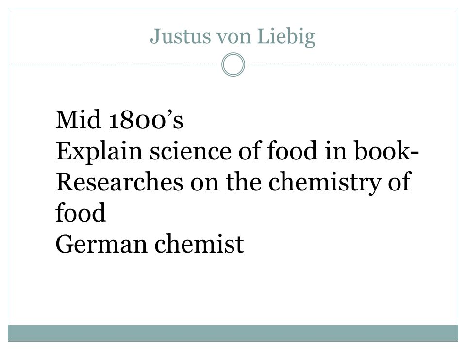 Justus von Liebig Mid 1800's Explain science of food in book- Researches on the chemistry of food German chemist
