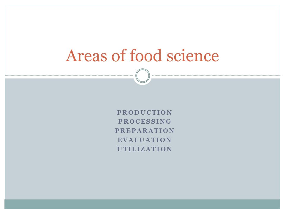 PRODUCTION PROCESSING PREPARATION EVALUATION UTILIZATION Areas of food science