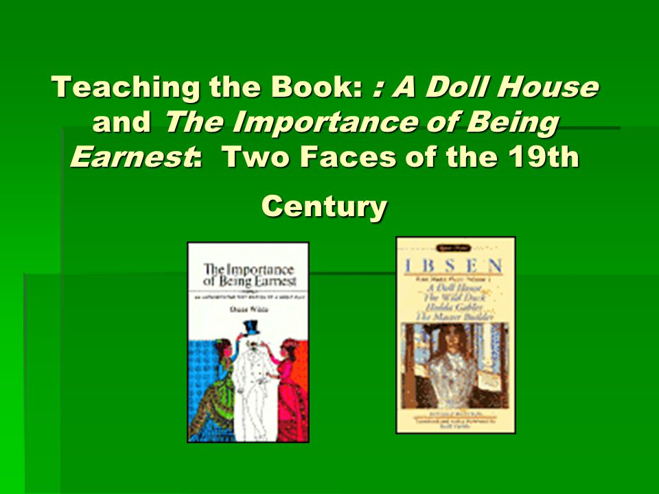 Teaching the Book: : A Doll House and The Importance of Being Earnest: Two Faces of the 19th Century