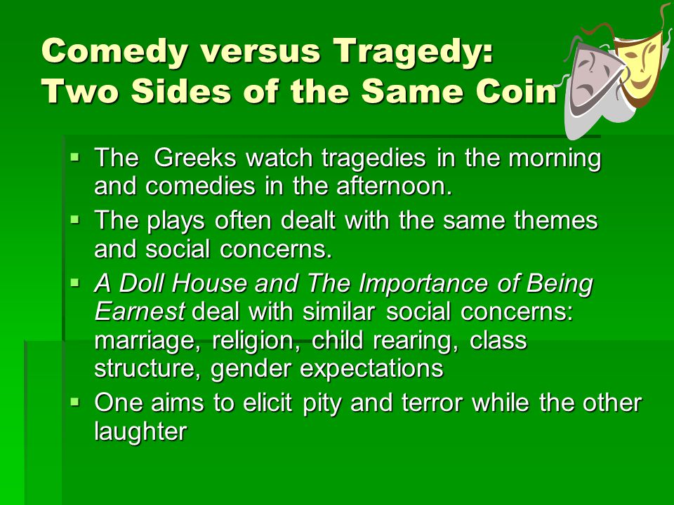 Comedy versus Tragedy: Two Sides of the Same Coin  The Greeks watch tragedies in the morning and comedies in the afternoon.