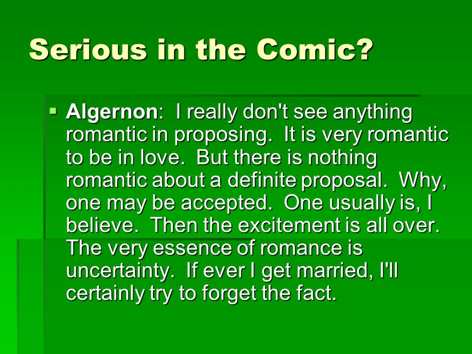 Serious in the Comic.  Algernon: I really don t see anything romantic in proposing.