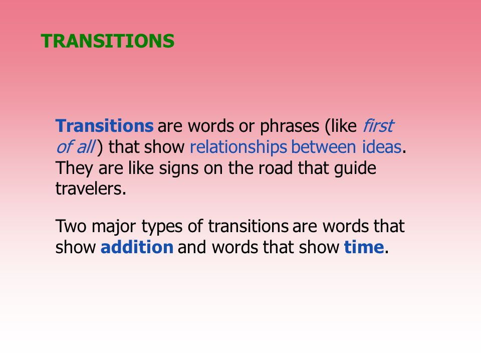 TRANSITIONS Transitions are words or phrases (like first of all ) that show relationships between ideas.