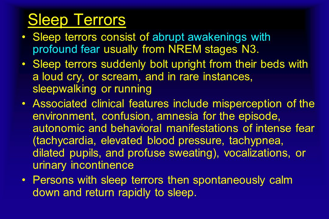 Sleep Terrors Sleep terrors consist of abrupt awakenings with profound fear usually from NREM stages N3.