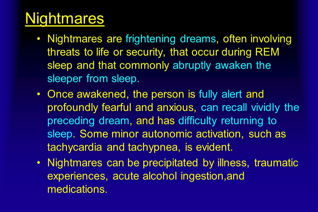 Nightmares Nightmares are frightening dreams, often involving threats to life or security, that occur during REM sleep and that commonly abruptly awaken the sleeper from sleep.
