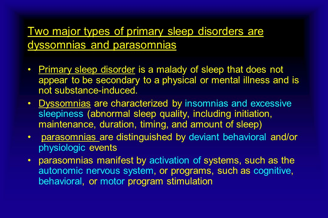 Two major types of primary sleep disorders are dyssomnias and parasomnias Primary sleep disorder is a malady of sleep that does not appear to be secondary to a physical or mental illness and is not substance-induced.