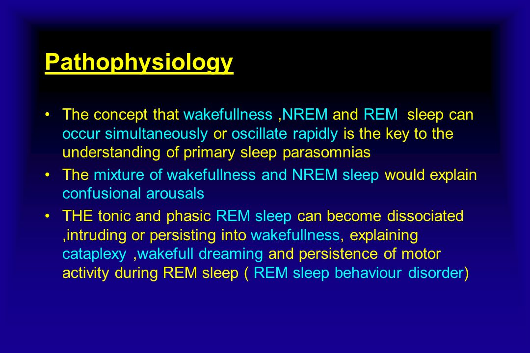 Pathophysiology The concept that wakefullness,NREM and REM sleep can occur simultaneously or oscillate rapidly is the key to the understanding of primary sleep parasomnias The mixture of wakefullness and NREM sleep would explain confusional arousals THE tonic and phasic REM sleep can become dissociated,intruding or persisting into wakefullness, explaining cataplexy,wakefull dreaming and persistence of motor activity during REM sleep ( REM sleep behaviour disorder)