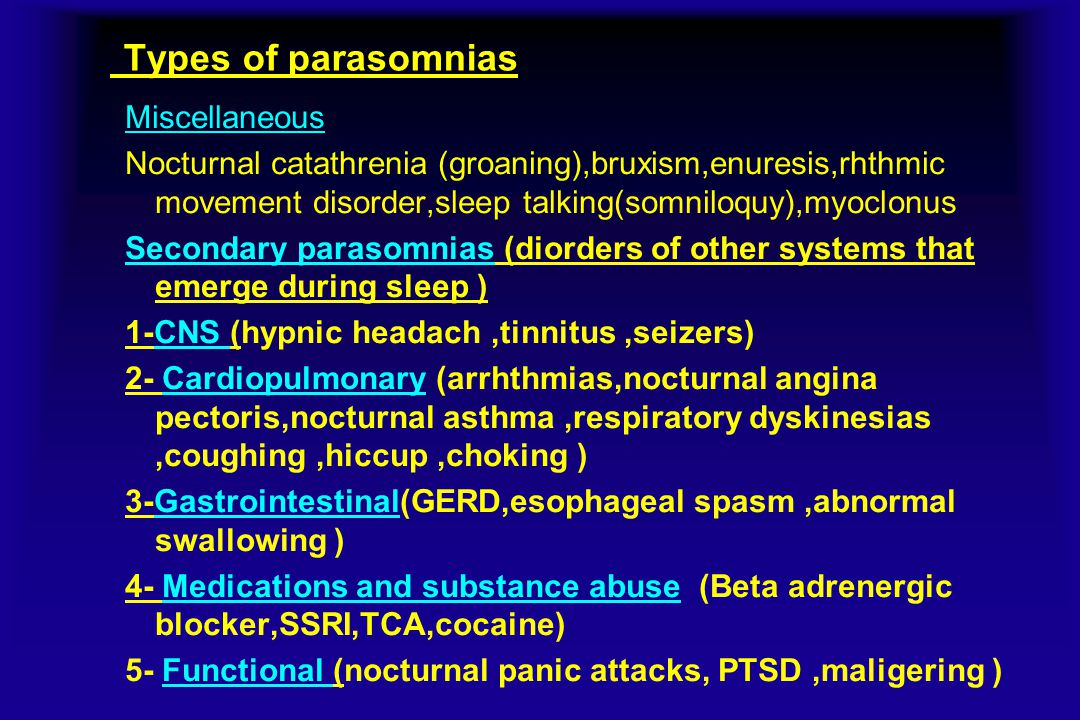 Types of parasomnias Miscellaneous Nocturnal catathrenia (groaning),bruxism,enuresis,rhthmic movement disorder,sleep talking(somniloquy),myoclonus Secondary parasomnias (diorders of other systems that emerge during sleep ) 1-CNS (hypnic headach,tinnitus,seizers) 2- Cardiopulmonary (arrhthmias,nocturnal angina pectoris,nocturnal asthma,respiratory dyskinesias,coughing,hiccup,choking ) 3-Gastrointestinal(GERD,esophageal spasm,abnormal swallowing ) 4- Medications and substance abuse (Beta adrenergic blocker,SSRI,TCA,cocaine) 5- Functional (nocturnal panic attacks, PTSD,maligering )