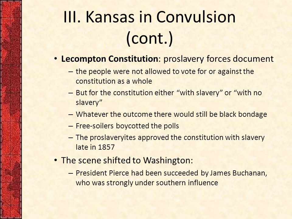 III. Kansas in Convulsion (cont.) Lecompton Constitution: proslavery forces document – the people were not allowed to vote for or against the constitu