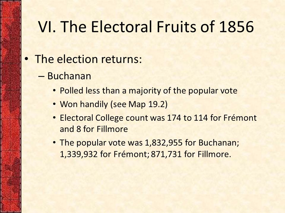 VI. The Electoral Fruits of 1856 The election returns: – Buchanan Polled less than a majority of the popular vote Won handily (see Map 19.2) Electoral