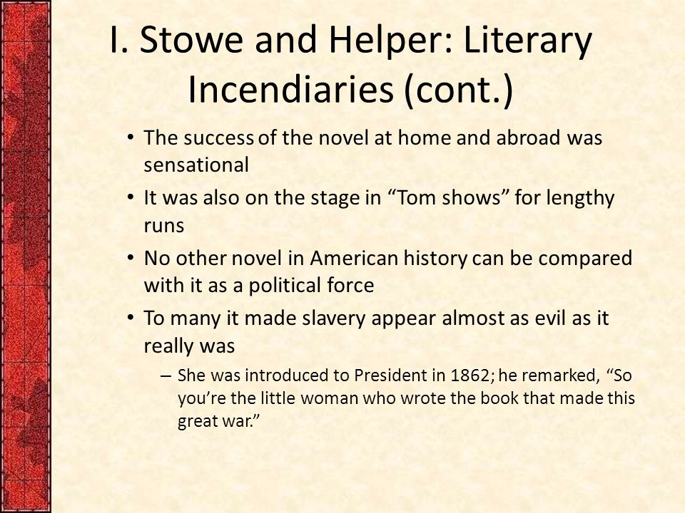 "I. Stowe and Helper: Literary Incendiaries (cont.) The success of the novel at home and abroad was sensational It was also on the stage in ""Tom shows"""